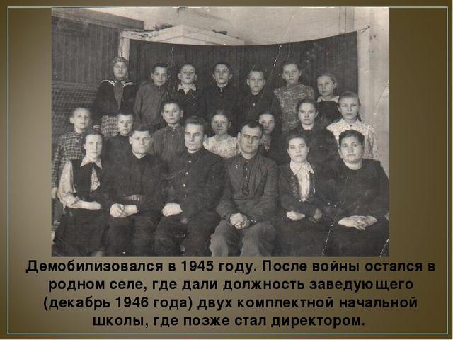 Демобилизовался в 1945 году. После войны остался в родном селе, где дали долж...
