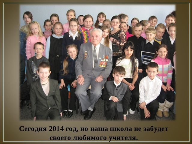 Сегодня 2014 год, но наша школа не забудет своего любимого учителя.