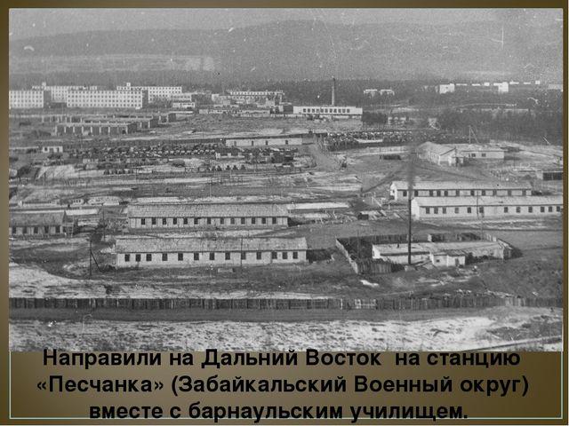 Направили на Дальний Восток на станцию «Песчанка» (Забайкальский Военный окру...