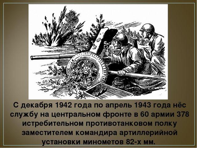 С декабря 1942 года по апрель 1943 года нёс службу на центральном фронте в 60...