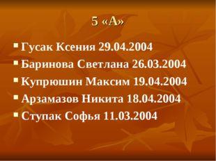 5 «А» Гусак Ксения 29.04.2004 Баринова Светлана 26.03.2004 Купрюшин Максим 19
