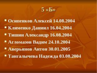 5 «Б» Осипенков Алексей 14.08.2004 Клименко Даниил 16.04.2004 Тишин Александр