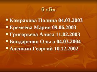 6 «Б» Комракова Полина 04.03.2003 Еремеева Мария 09.06.2003 Григорьева Алиса