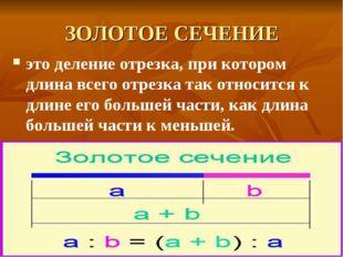 ЗОЛОТОЕ СЕЧЕНИЕ это деление отрезка, при котором длина всего отрезка так отно