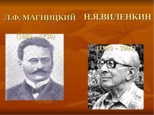 Л.Ф. МАГНИЦКИЙ (1669 – 1739) Н.Я.ВИЛЕНКИН (1920 – 1991)