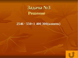 Задача №3 2546 · 550=1400300(копеек) Решение