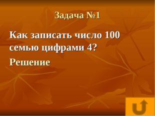 Задача №1 Как записать число 100 семью цифрами 4? Решение