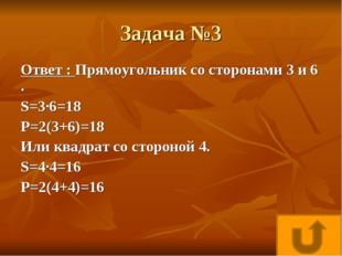 Задача №3 Ответ : Прямоугольник со сторонами 3 и 6 . S=3·6=18 P=2(3+6)=18 Или