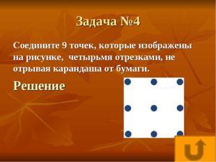 Задача №4 Соедините 9 точек, которые изображены на рисунке, четырьмя отрезкам