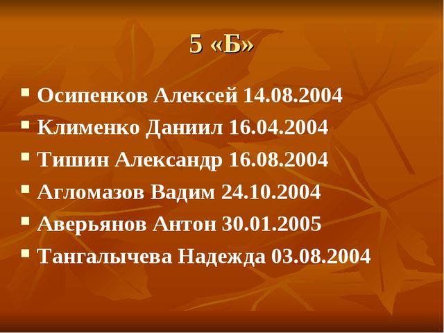 5 «Б» Осипенков Алексей 14.08.2004 Клименко Даниил 16.04.2004 Тишин Александр...