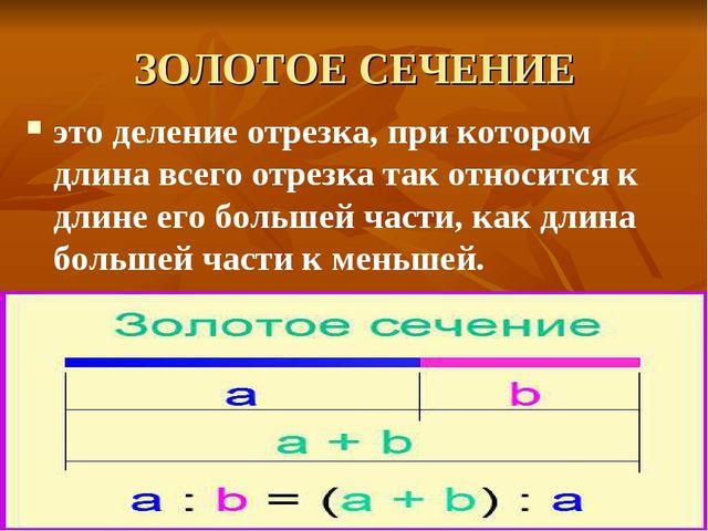 ЗОЛОТОЕ СЕЧЕНИЕ это деление отрезка, при котором длина всего отрезка так отно...