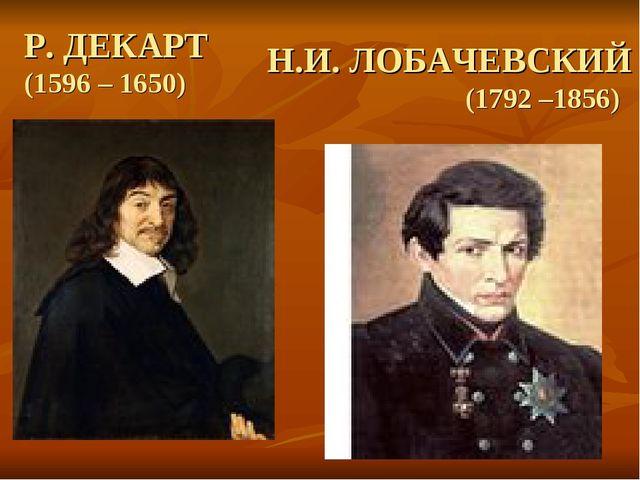Р. ДЕКАРТ (1596 – 1650) Н.И. ЛОБАЧЕВСКИЙ (1792 –1856)