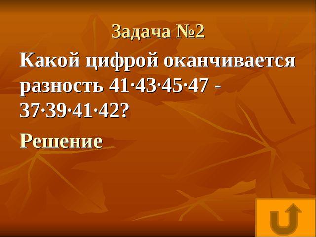 Задача №2 Какой цифрой оканчивается разность 41·43·45·47 - 37·39·41·42? Решение