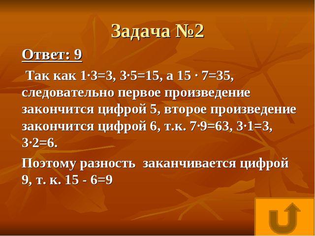 Задача №2 Ответ: 9 Так как 1·3=3, 3·5=15, а 15 · 7=35, следовательно первое п...