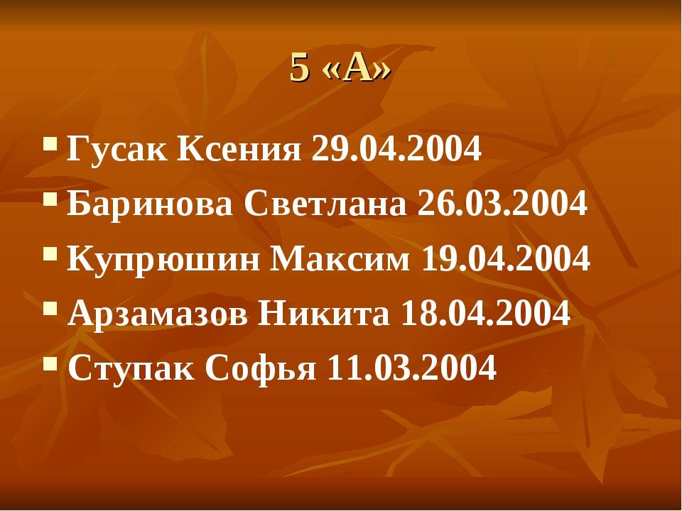5 «А» Гусак Ксения 29.04.2004 Баринова Светлана 26.03.2004 Купрюшин Максим 19...