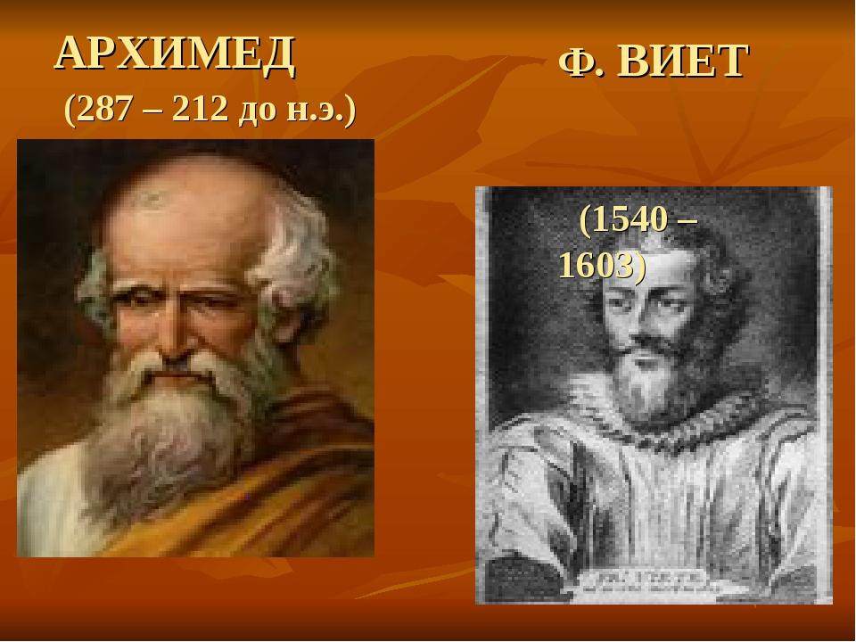 АРХИМЕД (287 – 212 до н.э.) Ф. ВИЕТ (1540 – 1603)