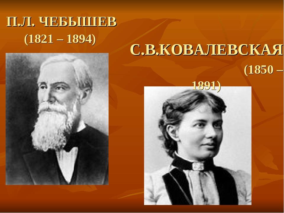 П.Л. ЧЕБЫШЕВ (1821 – 1894) С.В.КОВАЛЕВСКАЯ (1850 – 1891)