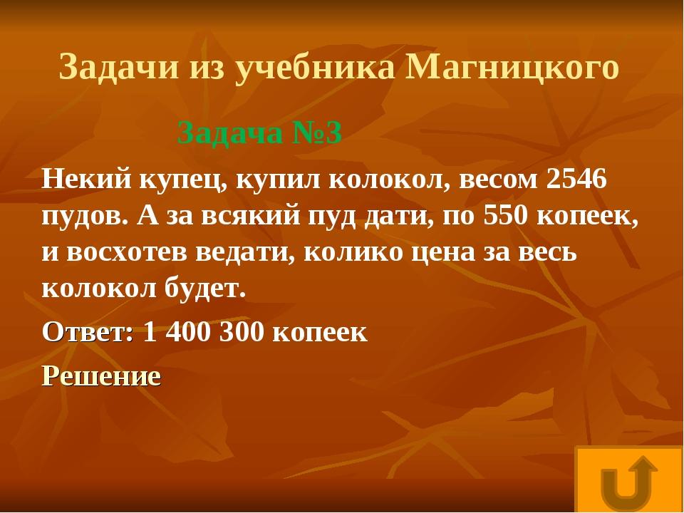 Задачи из учебника Магницкого Некий купец, купил колокол, весом 2546 пудов. А...