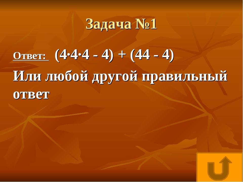 Задача №1 Ответ: (4·4·4 - 4) + (44 - 4) Или любой другой правильный ответ