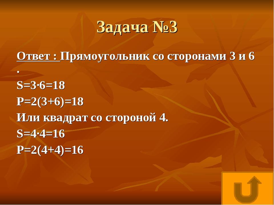 Задача №3 Ответ : Прямоугольник со сторонами 3 и 6 . S=3·6=18 P=2(3+6)=18 Или...