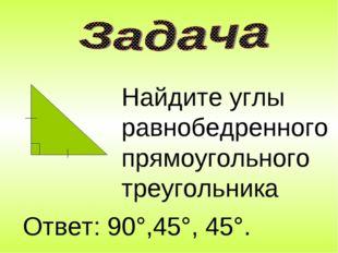 Найдите углы равнобедренного прямоугольного треугольника Ответ: 90°,45°, 45°.