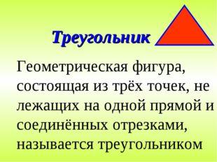 Треугольник Геометрическая фигура, состоящая из трёх точек, не лежащих на одн