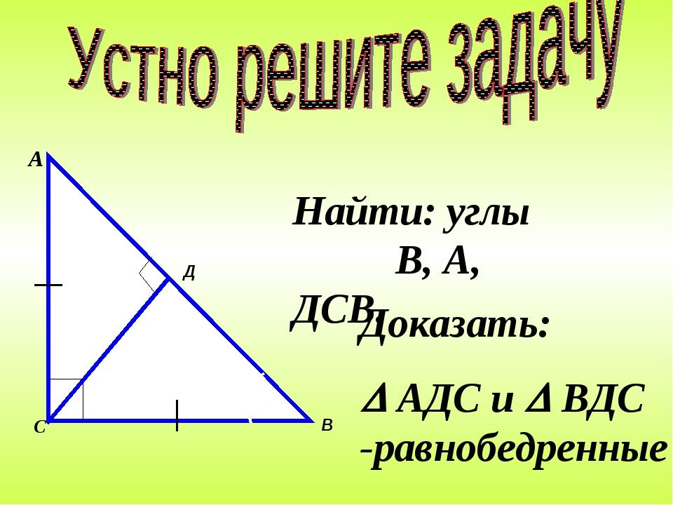 Найти: углы В, А, ДСВ. Доказать:  АДС и  ВДС -равнобедренные