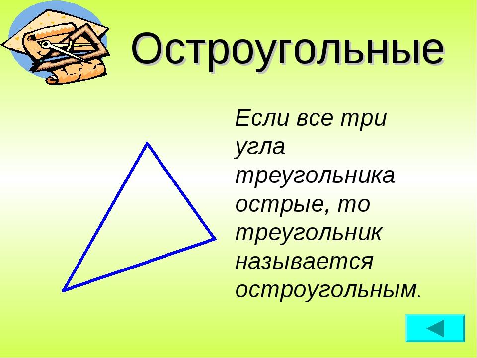 Остроугольные Если все три угла треугольника острые, то треугольник называетс...