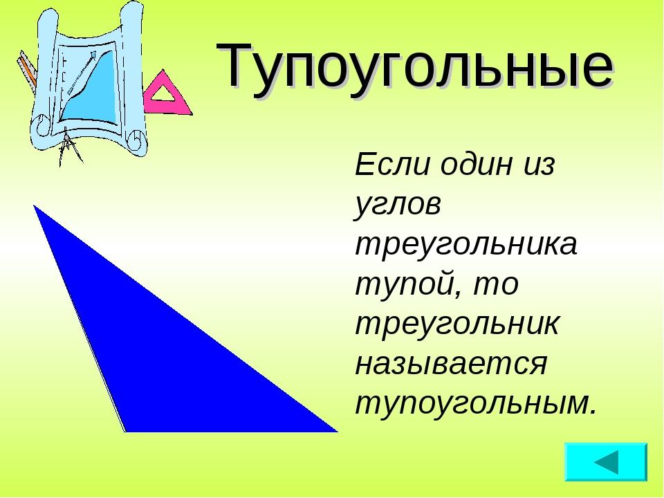 Тупоугольные Если один из углов треугольника тупой, то треугольник называется...