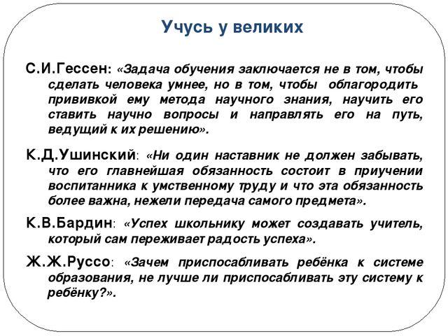 Учусь у великих С.И.Гессен: «Задача обучения заключается не в том, чтобы сдел...