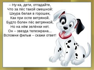 – Ну-ка, дети, отгадайте, Что за пёс такой смешной: Шкура белая в горошек, Ка