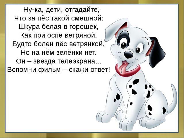 – Ну-ка, дети, отгадайте, Что за пёс такой смешной: Шкура белая в горошек, Ка...