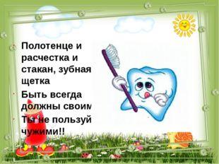 Полотенце и расчестка и стакан, зубная щетка Быть всегда должны своими Ты не