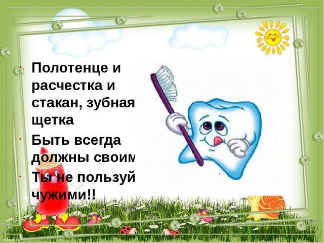 Полотенце и расчестка и стакан, зубная щетка Быть всегда должны своими Ты не...