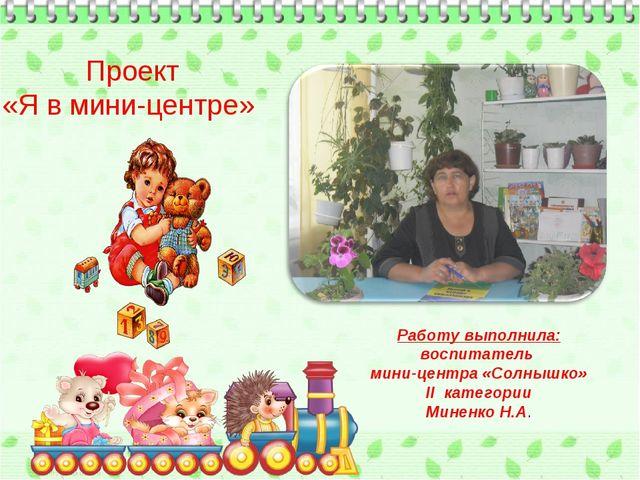 Проект «Я в мини-центре» Работу выполнила: воспитатель мини-центра «Солнышко»...