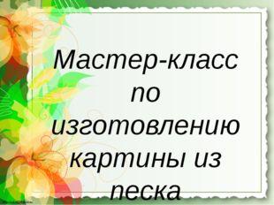 Мастер-класс по изготовлению картины из песка http://linda6035.ucoz.ru/ http: