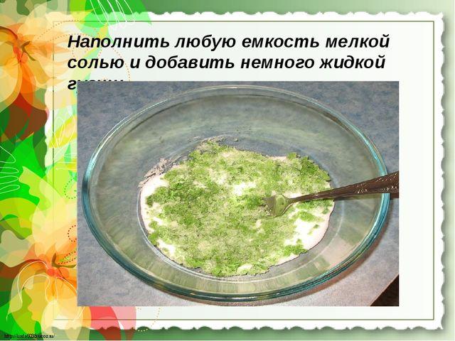 Наполнить любую емкость мелкой солью и добавить немного жидкой гуаши http://l...