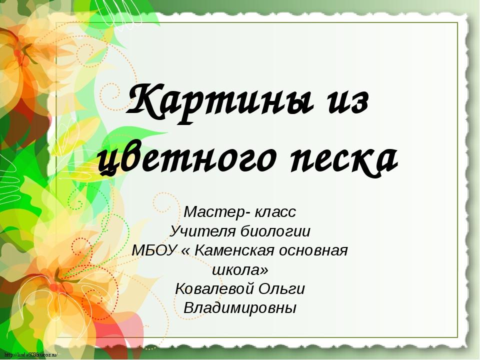 Картины из цветного песка Мастер- класс Учителя биологии МБОУ « Каменская осн...