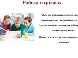Работа в группах Работа над учебным проектом по информатике организована как