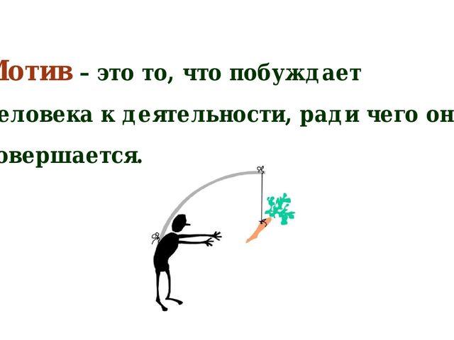Мотив – это то, что побуждает человека к деятельности, ради чего она совершае...