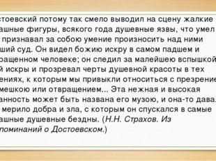 Достоевский потому так смело выводил на сцену жалкие и страшные фигуры, всяко