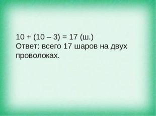 10 + (10 – 3) = 17 (ш.) Ответ: всего 17 шаров на двух проволоках.