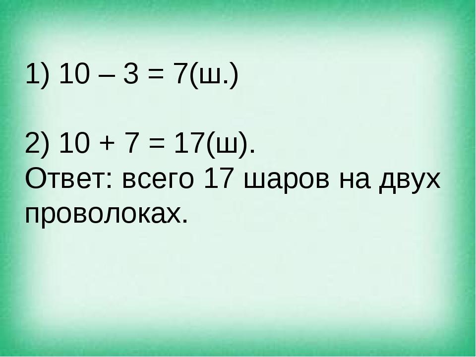 1) 10 – 3 = 7(ш.) 2) 10 + 7 = 17(ш). Ответ: всего 17 шаров на двух проволоках.