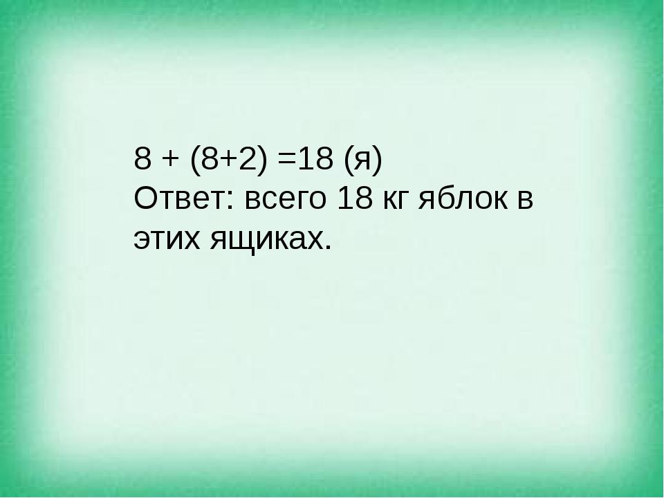 8 + (8+2) =18 (я) Ответ: всего 18 кг яблок в этих ящиках.