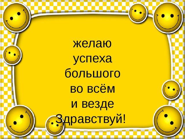 желаю успеха большого во всём и везде Здравствуй!