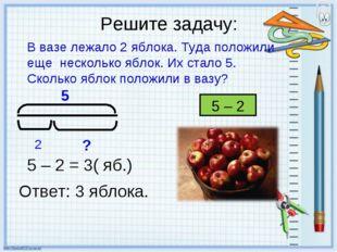 Решите задачу: В вазе лежало 2 яблока. Туда положили еще несколько яблок. Их