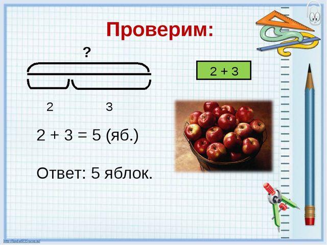Проверим: 2 + 3 2 + 3 = 5 (яб.) Ответ: 5 яблок.