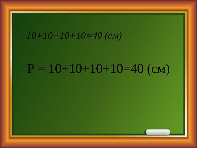 10+10+10+10=40 (см) Р = 10+10+10+10=40 (см)