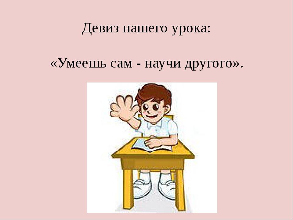 Девиз нашего урока: «Умеешь сам - научи другого».