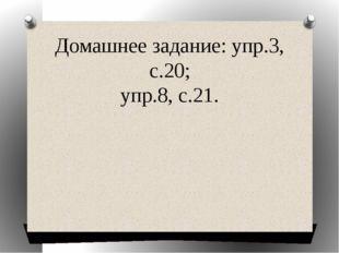 Домашнее задание: упр.3, с.20; упр.8, с.21.